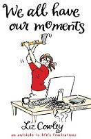 We All Have Our Moments: Humorous Antidotes to Life's Frustrations (Hardback)