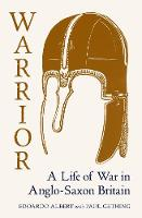 Warrior: A Life of War in Anglo-Saxon Britain (Hardback)