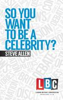 So You Want to be a Celebrity - LBC Leading Britain's Conversation (Hardback)