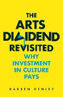 The Arts Dividend Revisited: Why Investment in Culture Pays (Paperback)