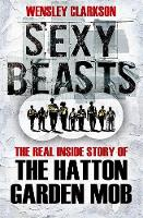 Sexy Beasts: The Inside Story of the Hatton Garden Heist (Hardback)