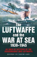 The Luftwaffe and the War at Sea: As Seen by Officers of the Kriegsmarine and Luftwaffe (Paperback)