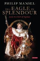 The Eagle in Splendour: Inside the Court of Napoleon (Hardback)
