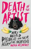 Death of the Artist: Art World Dissidents and Their Alternative Identities (Hardback)