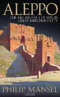 Aleppo: The Rise and Fall of Syria's Great Merchant City (Hardback)