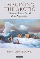 Imagining the Arctic: Heroism, Spectacle and Polar Exploration - Tauris Historical Geography Series 9 (Hardback)