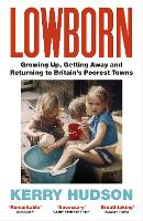 Lowborn: Growing Up, Getting Away and Returning to Britain's Poorest Towns (Paperback)