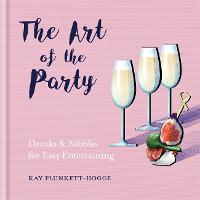 The Art of the Party: Drinks & Nibbles for Easy Entertaining (Hardback)