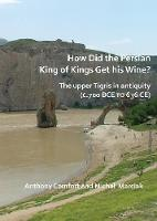 How did the Persian King of Kings Get His Wine? The upper Tigris in antiquity (c.700 BCE to 636 CE) (Paperback)