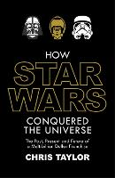 How Star Wars Conquered the Universe: The Past, Present, and Future of a Multibillion Dollar Franchise (Hardback)