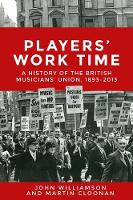 Players' Work Time: A History of the British Musicians' Union, 1893-2013 (Hardback)