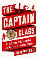 The Captain Class: The Hidden Force Behind the World's Greatest Teams (Hardback)