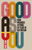 Good As You: From Prejudice to Pride - 30 Years of Gay Britain (Hardback)