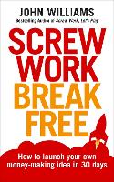 Screw Work Break Free: How to launch your own money-making idea in 30 days (Paperback)