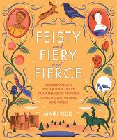 Feisty and Fiery and Fierce: Badass Celtic Women to Live Your Life by from Scotland, Ireland and Wales (Hardback)