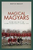 Magical Magyars: The Rise and Fall of the World's Once Greatest Football Team (Hardback)