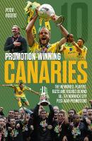 Promotion-Winning Canaries: Memories, Players, Facts and Figures Behind All of Norwich City's Post-War Promotions (Paperback)
