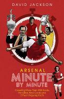 Arsenal Fc Minute by Minute: The Gunners' Most Historic Moments (Hardback)