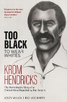 Too Black to Wear Whites: The Remarkable Story of Krom Hendricks, a Cricket Hero Rejected by the Empire (Hardback)