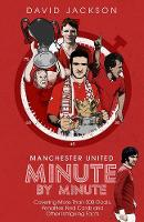 Manchester United Minute by Minute: Covering More Than 500 Goals, Penalties, Red Cards and Other Intriguing Facts (Hardback)