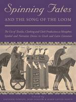 Spinning Fates and the Song of the Loom: The Use of Textiles, Clothing and Cloth Production as Metaphor, Symbol and Narrative Device in Greek and Latin Literature - Ancient Textiles Series 24 (Hardback)