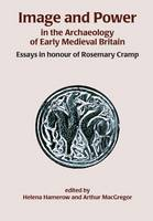 Image and Power in the Archaeology of Early Medieval Britain: Essays in honour of Rosemary Cramp (Paperback)