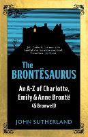 The Brontesaurus: An A-Z of Charlotte, Emily and Anne Bronte (and Branwell) (Hardback)