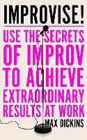 Improvise!: Use the Secrets of Improv to Achieve Extraordinary Results at Work (Paperback)