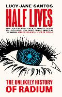 Half Lives: The Unlikely History of Radium (Hardback)