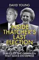 Inside Thatcher's Last Election 2021: Diaries of the Campaign That Saved Enterprise (Hardback)