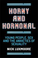 Horny and Hormonal: Young People, Sex and the Anxieties of Sexuality (Paperback)