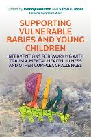 Supporting Vulnerable Babies and Young Children: Interventions for Working with Trauma, Mental Health, Illness and Other Complex Challenges (Paperback)