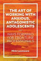 The Art of Working with Anxious, Antagonistic Adolescents: Ways Forward for Frontline Professionals (Paperback)