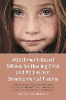 Attachment-Based Milieus for Healing Child and Adolescent Developmental Trauma: A Relational Approach for Use in Settings from Inpatient Psychiatry to Special Education Classrooms (Hardback)