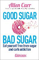 Good Sugar Bad Sugar: Eat yourself free from sugar and carb addiction - Allen Carr's Easyway (Paperback)