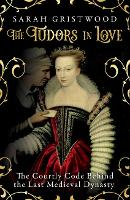 The Tudors in Love: The Courtly Code Behind the Last Medieval Dynasty (Hardback)