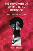 The Dying Wish of Private James Thompson and Other Erotic Tales (Hardback)