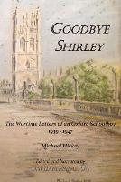 Goodbye Shirley: The Wartime Letters of an Oxford Schoolboy 1939 - 1947 (Paperback)