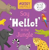 Say 'Hello!' in the Jungle - Noisy Animals (Hardback)