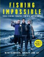 Fishing Impossible: Three Fishing Fanatics. Ten Epic Adventures. The TV tie-in book to the BBC Worldwide series with ITV, set in British Columbia, the Bahamas, Kenya, Laos, Argentina, South Africa, Scotland, Thailand, Peru and Norway (Hardback)