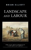 Landscape and Labour: Work, Place, and the Working Class in Eliot, Hardy, and Lawrence (Hardback)