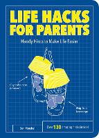 Life Hacks for Parents: Handy Hints To Make Life Easier - Life Hacks (Paperback)
