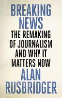 Breaking News: The Remaking of Journalism and Why It Matters Now (Hardback)