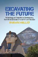 Excavating the Future: Archaeology and Geopolitics in Contemporary North American Science Fiction Film and Television - Liverpool Science Fiction Texts & Studies 57 (Hardback)