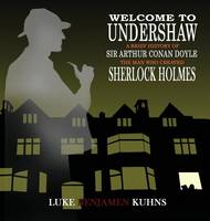 Welcome To Undershaw - A Brief History of Arthur Conan Doyle: The Man Who Created Sherlock Holmes (Hardback)