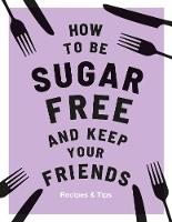 How to be Sugar-Free and Keep Your Friends (Hardback)