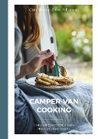 Camper Van Cooking: From Quick Fixes to Family Feasts, 70 Recipes, All on the Move (Hardback)