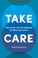 Take Care: How to be a Great Employer for Working Carers (Paperback)