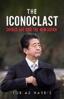 The Iconoclast: Shinzo Abe and the New Japan (Hardback)