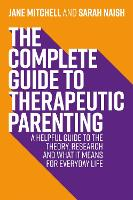 The Complete Guide to Therapeutic Parenting: A Helpful Guide to the Theory, Research and What it Means for Everyday Life - Therapeutic Parenting Books (Paperback)